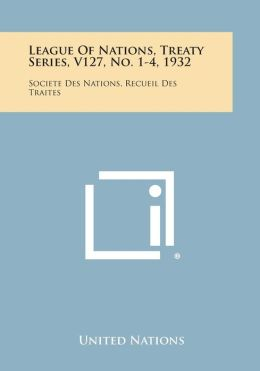 League of Nations, Treaty Series, V127, No. 1-4, 1932: Societe Des Nations, Recueil Des Traites