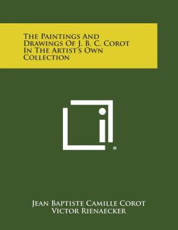 The Paintings And Drawings Of J. B. C. Corot In The Artist's Own Collection