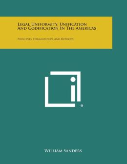Legal Uniformity, Unification and Codification in the Americas: Principles, Organization, and Methods