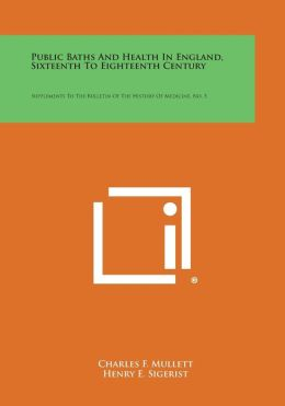 Public Baths And Health In England, Sixteenth To Eighteenth Century: Supplements To The Bulletin Of The History Of Medicine, No. 5