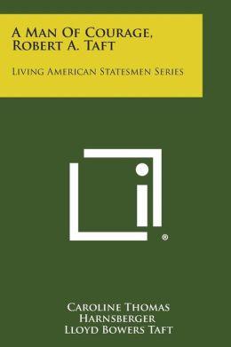 A Man of Courage, Robert A. Taft: Living American Statesmen Series