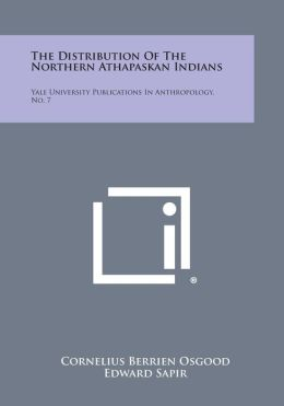 The Distribution of the Northern Athapaskan Indians: Yale University Publications in Anthropology, No. 7