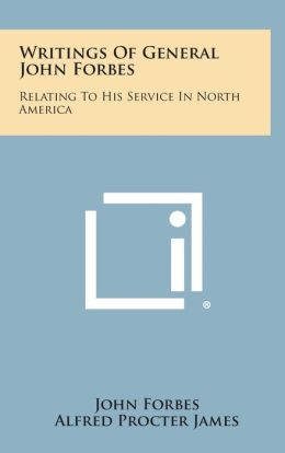 Writings Of General John Forbes: Relating To His Service In North America