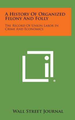 A History of Organized Felony and Folly: The Record of Union Labor in Crime and Economics