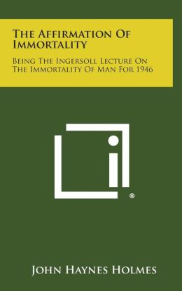The Affirmation of Immortality: Being the Ingersoll Lecture on the Immortality of Man for 1946
