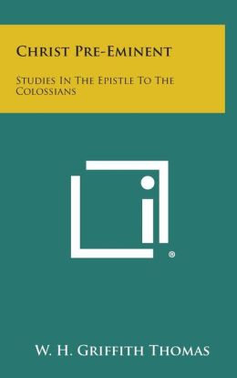 Christ Pre-Eminent: Studies in the Epistle to the Colossians
