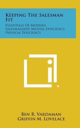 Keeping the Salesman Fit: Essentials of Modern Salesmanship, Mental Efficiency, Physical Efficiency