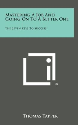 Mastering a Job and Going on to a Better One: The Seven Keys to Success