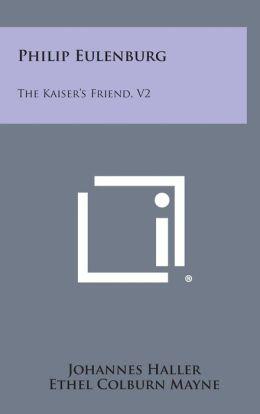 Philip Eulenburg: The Kaiser's Friend, V2