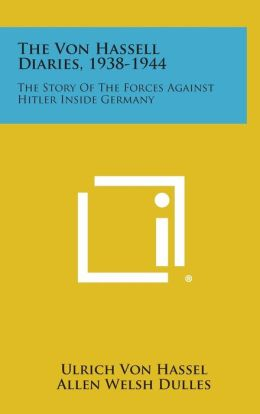 The Von Hassell Diaries, 1938-1944: The Story of the Forces Against Hitler Inside Germany