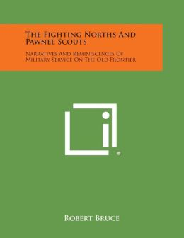 The Fighting Norths and Pawnee Scouts: Narratives and Reminiscences of Military Service on the Old Frontier