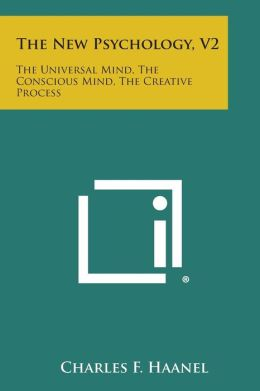 The New Psychology, V2: The Universal Mind, the Conscious Mind, the Creative Process