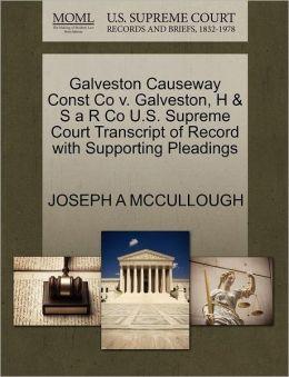 Galveston Causeway Const Co V. Galveston, H & S A R Co U.S. Supreme Court Transcript Of Record With Supporting Pleadings