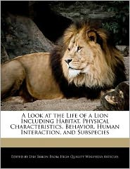 A Look at the Life of a Lion Including Habitat, Physical Characteristics, Behavior, Human Interaction, and Subspecies