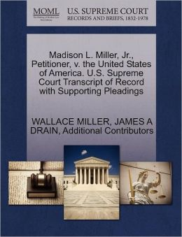 Madison L. Miller, Jr., Petitioner, V. The United States Of America. U.S. Supreme Court Transcript Of Record With Supporting Pleadings