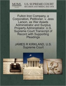 Fulton Iron Company, a Corporation, Petitioner, v. Jess Larson, as War Assets Administrator and Surplus Property Administrator. U.S. Supreme Court Transcript of Record with Supporting Pleadings