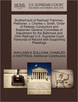 Brotherhood Of Railroad Trainmen, Petitioner, V. Charles V. Smith, Order Of Railway Conductors And Brakemen General Committee Of Adjustment For The Baltimore And Ohio Railroad U.S. Supreme Court Transcript Of Record With Supporting Pleadings