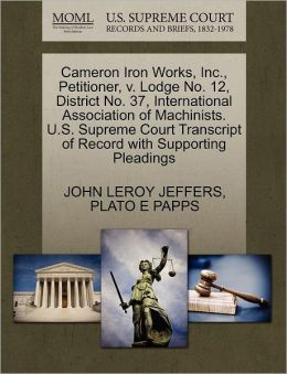 Cameron Iron Works, Inc., Petitioner, V. Lodge No. 12, District No. 37, International Association Of Machinists. U.S. Supreme Court Transcript Of Record With Supporting Pleadings
