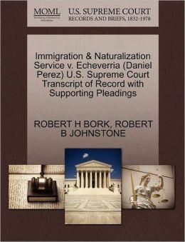 Immigration & Naturalization Service V. Echeverria (Daniel Perez) U.S. Supreme Court Transcript Of Record With Supporting Pleadings