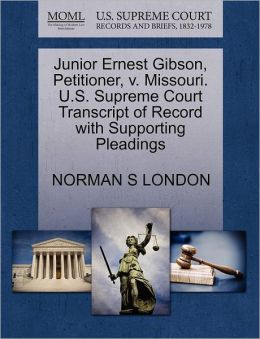 Junior Ernest Gibson, Petitioner, V. Missouri. U.S. Supreme Court Transcript Of Record With Supporting Pleadings