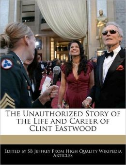The Unauthorized Story Of The Life And Career Of Clint Eastwood