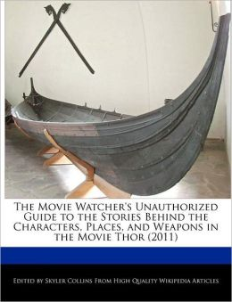 The Movie Watcher's Unauthorized Guide To The Stories Behind The Characters, Places, And Weapons In The Movie Thor (2011)