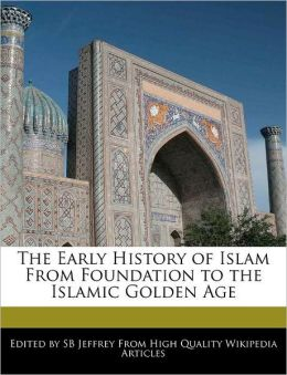 The Early History Of Islam From Foundation To The Islamic Golden Age