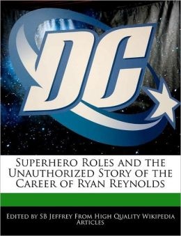 Superhero Roles And The Unauthorized Story Of The Career Of Ryan Reynolds