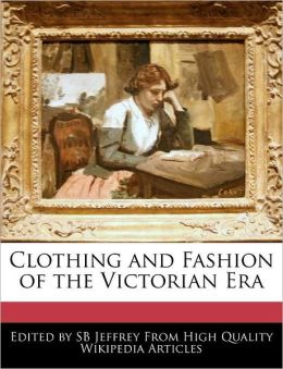 Clothing And Fashion Of The Victorian Era