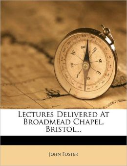 Lectures Delivered At Broadmead Chapel, Bristol...