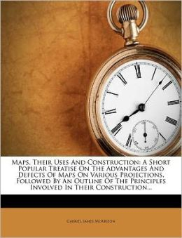 Maps, Their Uses And Construction: A Short Popular Treatise On The Advantages And Defects Of Maps On Various Projections, Followed By An Outline Of The Principles Involved In Their Construction...