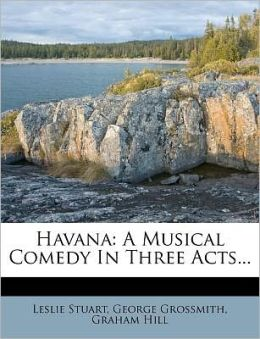 Havana: A Musical Comedy In Three Acts...
