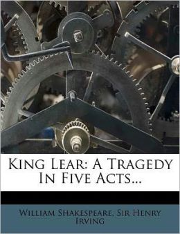 King Lear: A Tragedy in Five Acts...