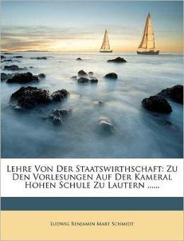 Lehre Von Der Staatswirthschaft: Zu Den Vorlesungen Auf Der Kameral Hohen Schule Zu Lautern ......