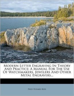 Modern Letter Engraving In Theory And Practice: A Manual For The Use Of Watchmakers, Jewelers And Other Metal Engravers...