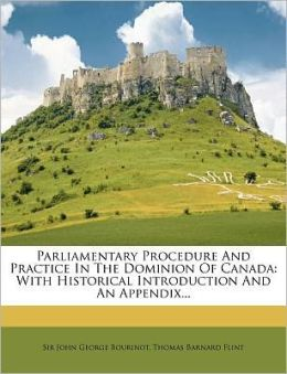 Parliamentary Procedure and Practice in the Dominion of Canada: With Historical Introduction and an Appendix...