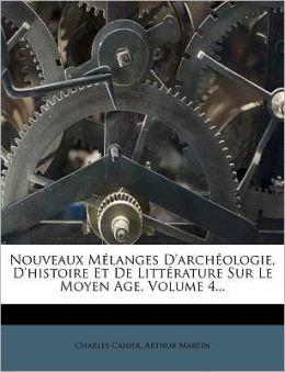 Nouveaux M Langes D'Arch Ologie, D'Histoire Et De Litt Rature Sur Le Moyen Age, Volume 4...