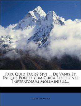Papa Quid Facis? Sive ... De Vanis Et Iniquis Pontificum Circa Electiones Imperatorum Moliminibus...