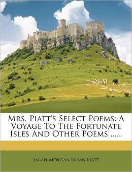Mrs. Piatt's Select Poems: A Voyage To The Fortunate Isles And Other Poems ......