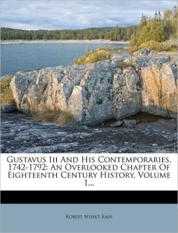 Gustavus III and His Contemporaries, 1742-1792: An Overlooked Chapter of Eighteenth Century History, Volume 1...
