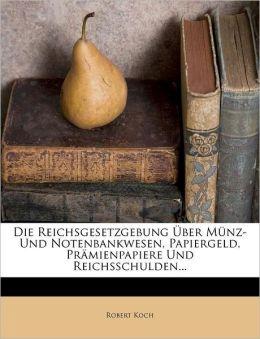 Die Reichsgesetzgebung ber M nz- Und Notenbankwesen, Papiergeld, Pr mienpapiere Und Reichsschulden...
