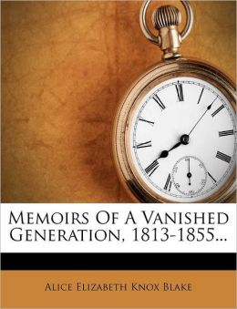 Memoirs Of A Vanished Generation, 1813-1855...