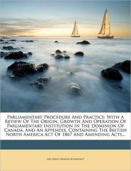 Parliamentary Procedure and Practice: With a Review of the Origin, Growth and Operation of Parliamentary Institution in the Dominion of Canada, and an