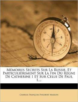 Memoires Secrets Sur La Russie, Et Particulierement Sur La Fin Du Regne de Catherine I Et Sur Celui de Paul I....