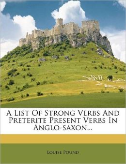 A List of Strong Verbs and Preterite Present Verbs in Anglo-Saxon...