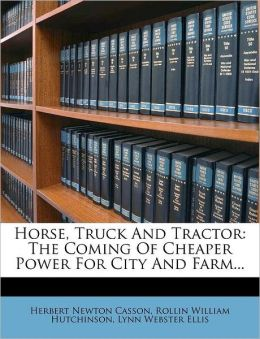 Horse, Truck and Tractor: The Coming of Cheaper Power for City and Farm...