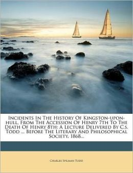 Incidents in the History of Kingston-Upon-Hull, from the Accession of Henry 7th to the Death of Henry 8th: A Lecture Delivered by C.S. Todd ... Before