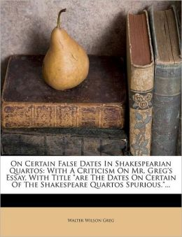 On Certain False Dates in Shakespearian Quartos: With a Criticism on Mr. Greg's Essay, with Title Are the Dates on Certain of the Shakespeare Quartos