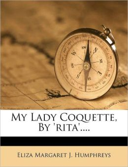 My Lady Coquette, by 'Rita'....