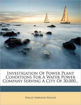 Investigation of Power Plant Conditions for a Water Power Company Serving a City of 30,000...